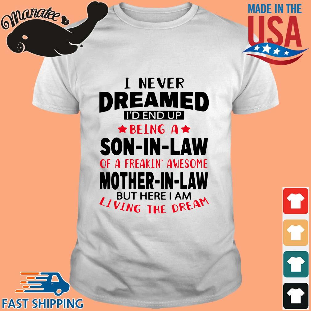 I never dreamed I'd end up being a son in law of a freakin awesome mother in law but shirt