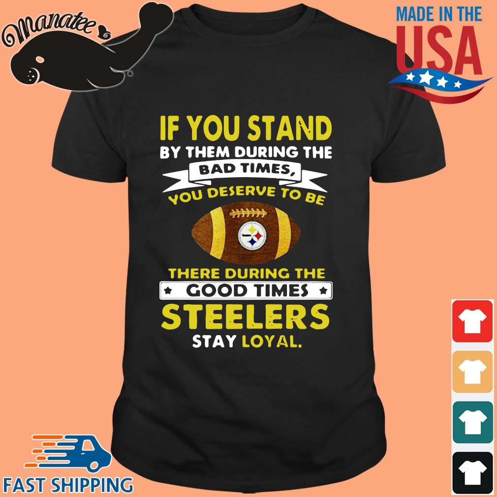 If you stand by them during the bad times you deserve to be there during the good times Pittsburgh Steelers stay loyal shirt