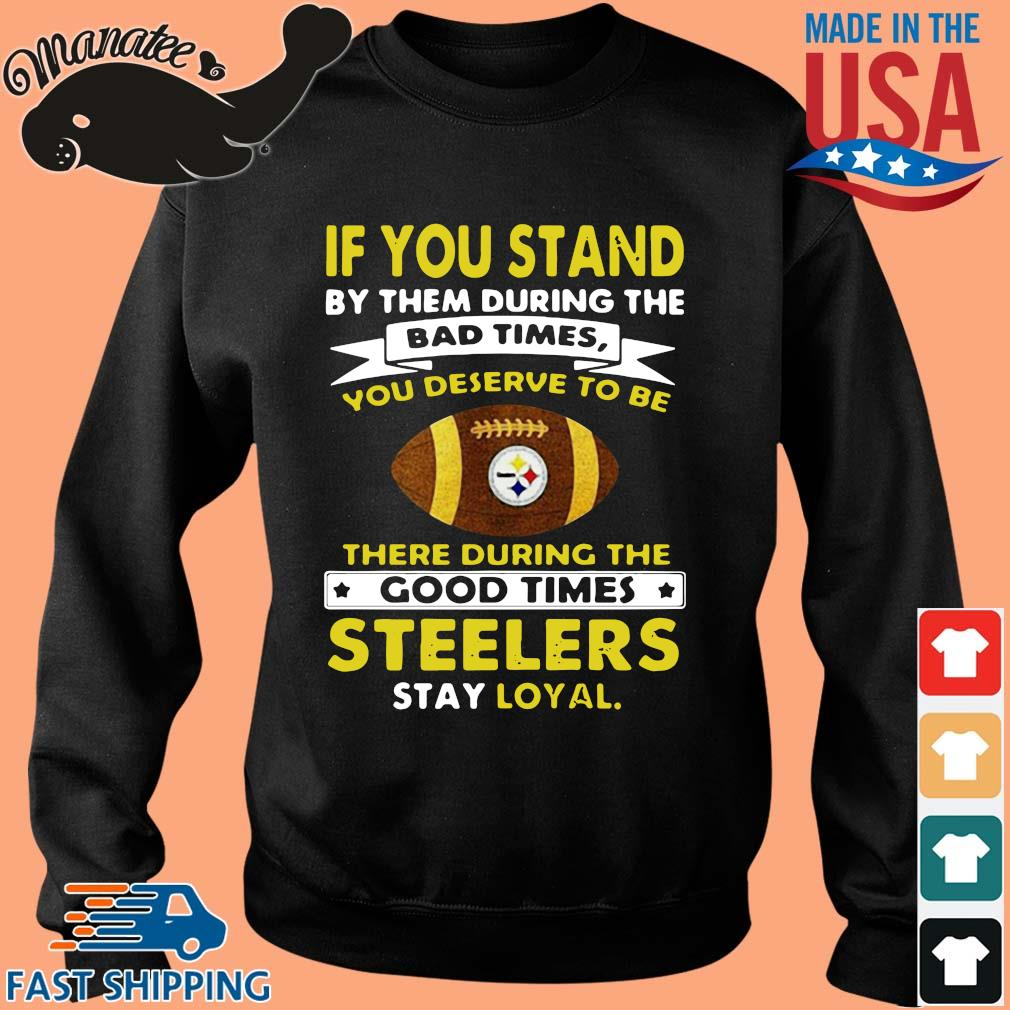 If you stand by them during the bad times you deserve to be there during the good times Pittsburgh Steelers stay loyal s Sweater den