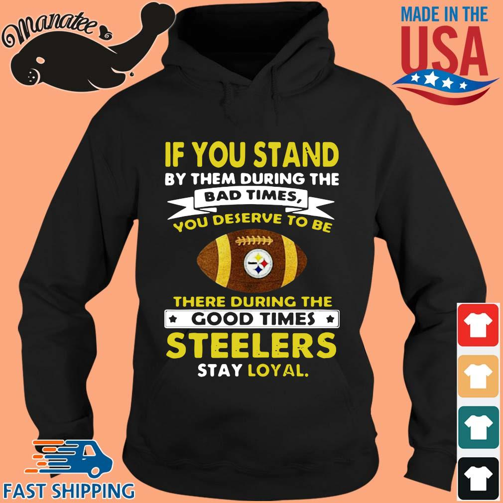If you stand by them during the bad times you deserve to be there during the good times Pittsburgh Steelers stay loyal s hoodie den