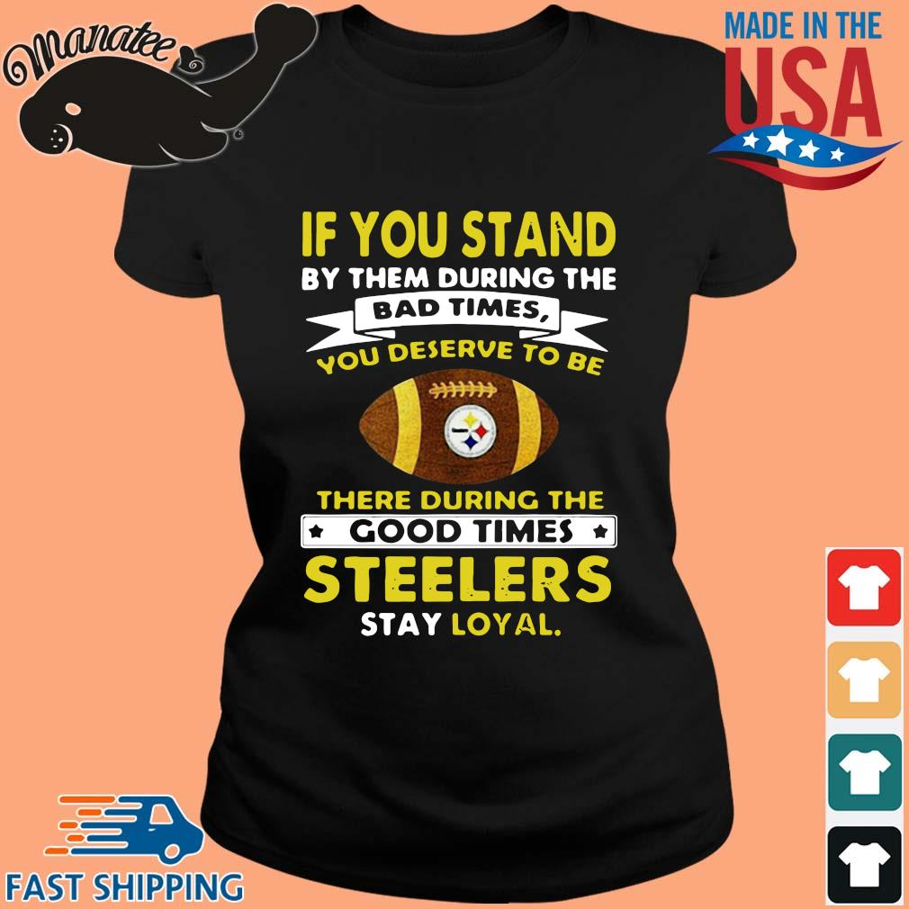 If you stand by them during the bad times you deserve to be there during the good times Pittsburgh Steelers stay loyal s ladies den