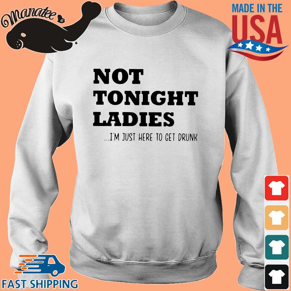 Not tonight ladies I'm just here to get drunk shirt