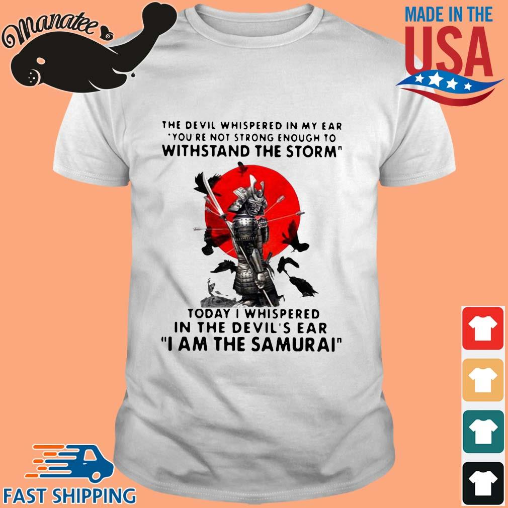 The Devil whispered in my ear you're not strong enough to withstand the storm I am the Samurai s Shirt trang