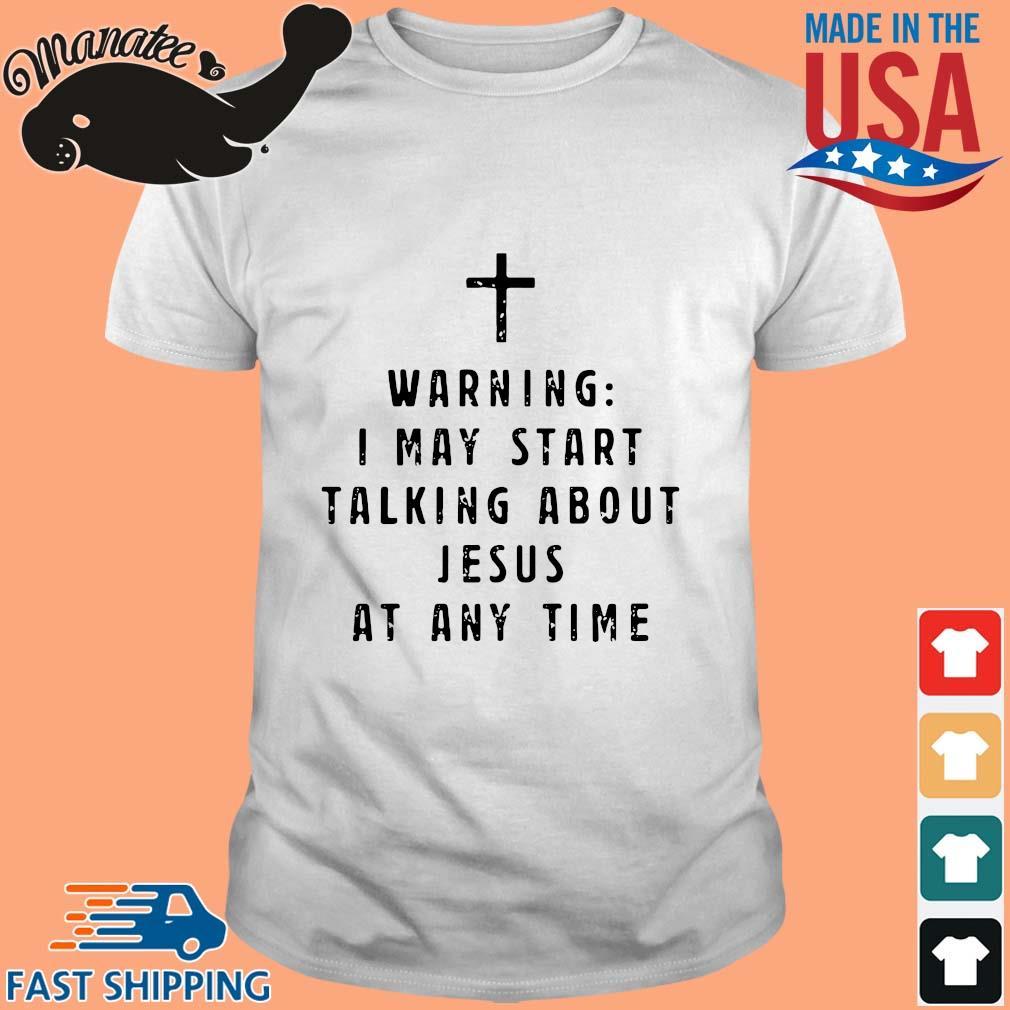 Warning I may start talking about Jesus at any time s Shirt trang