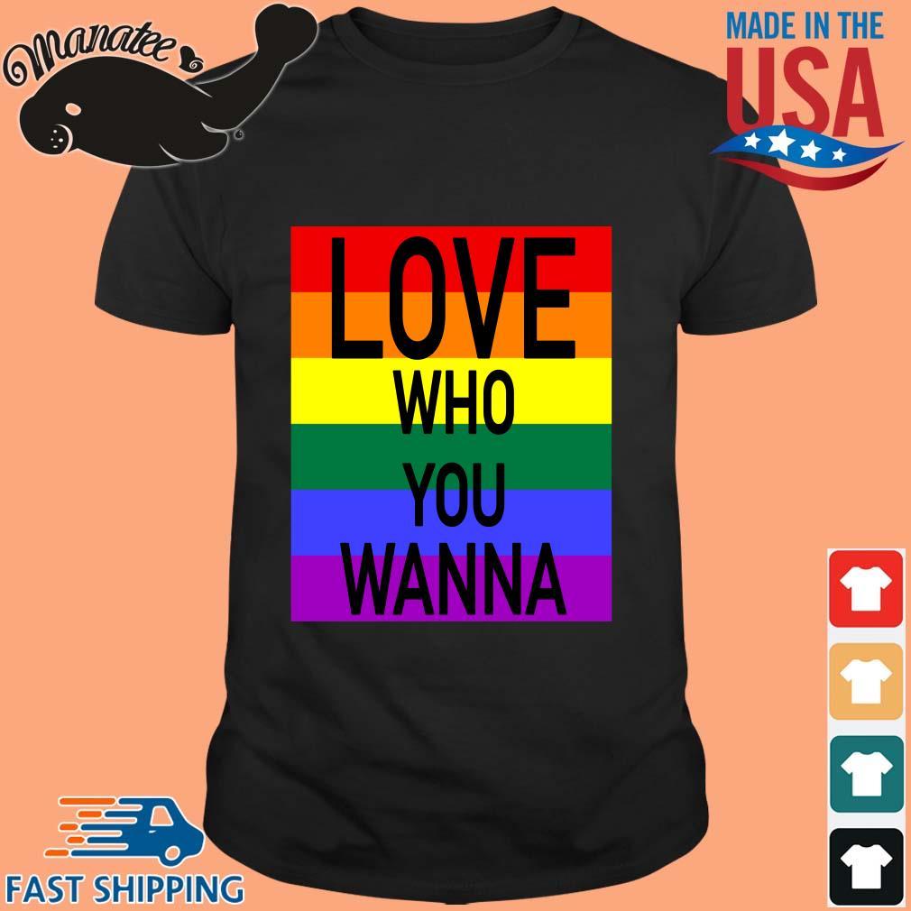 LGBT love who you wanna shirt