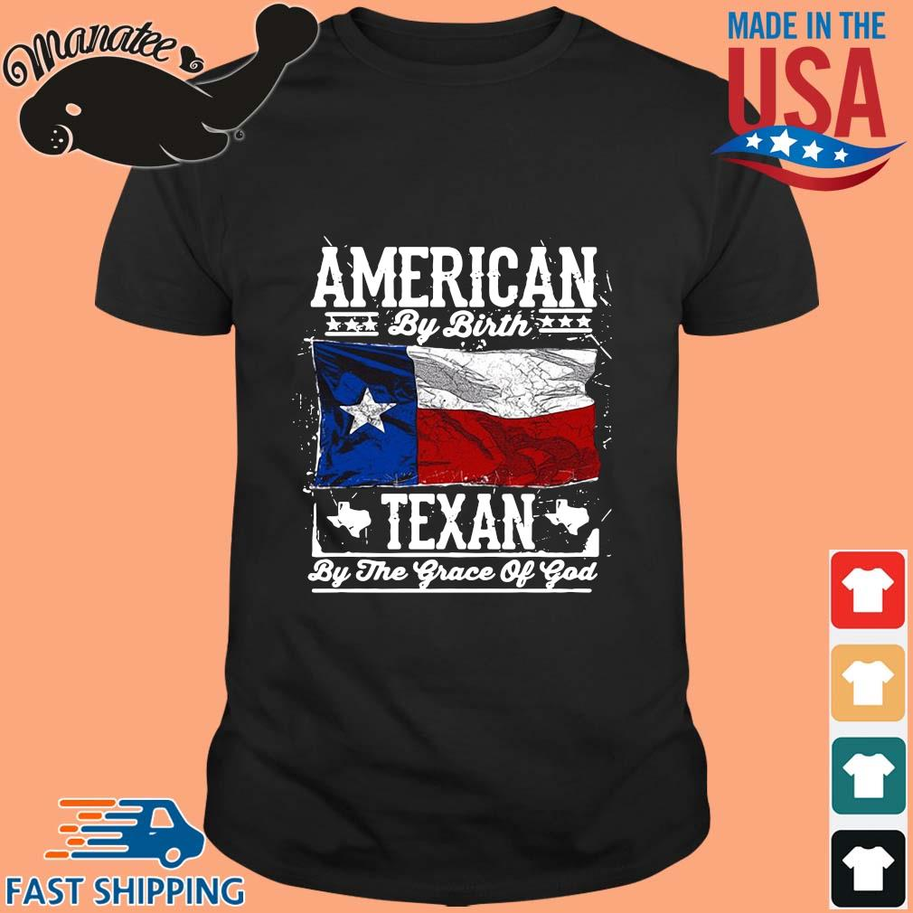 American by birth Texan by the grace of god shirt