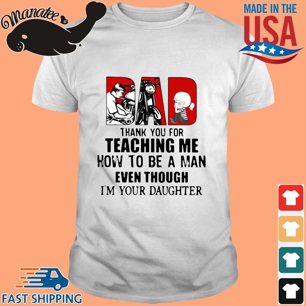 Dad thank you for teaching Me how to be a man even though I'm your daughter shirt