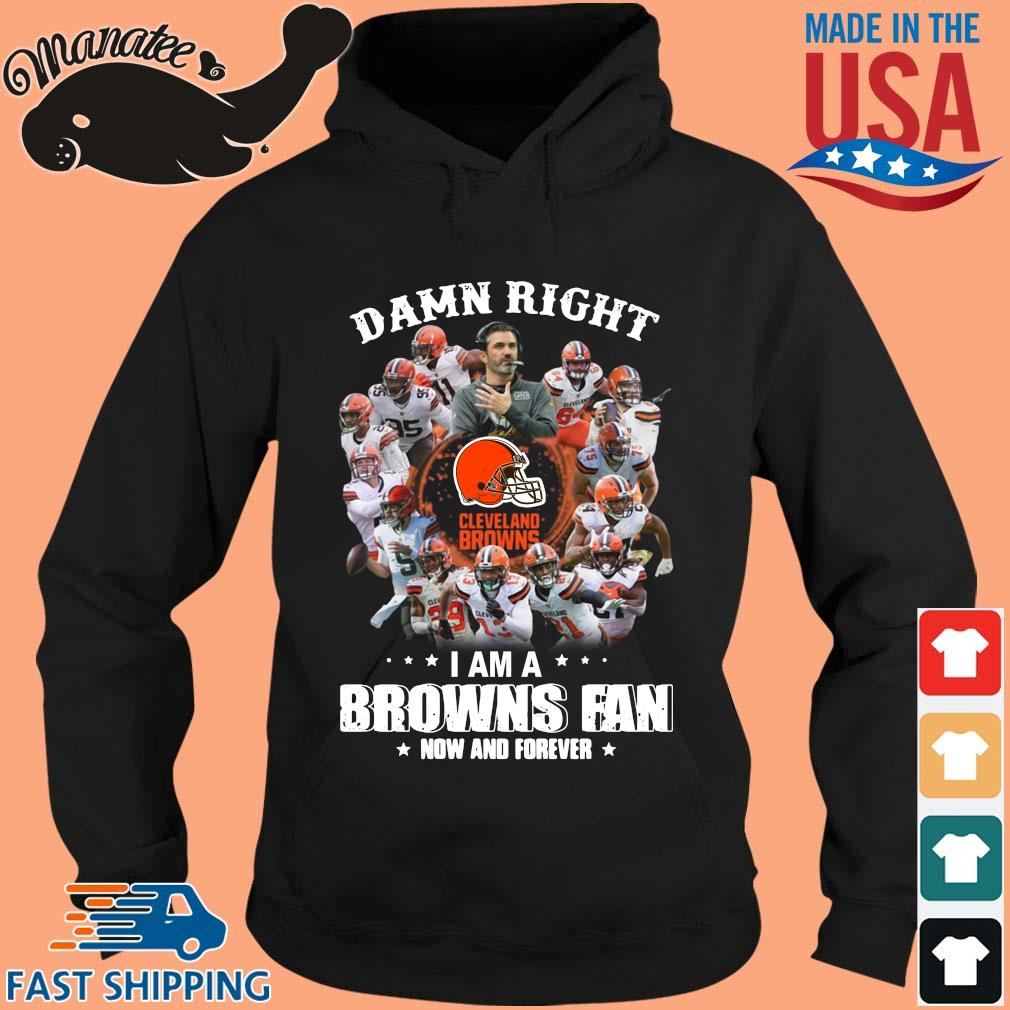 Damn right I am a Cleveland Browns fan now and forever s hoodie den