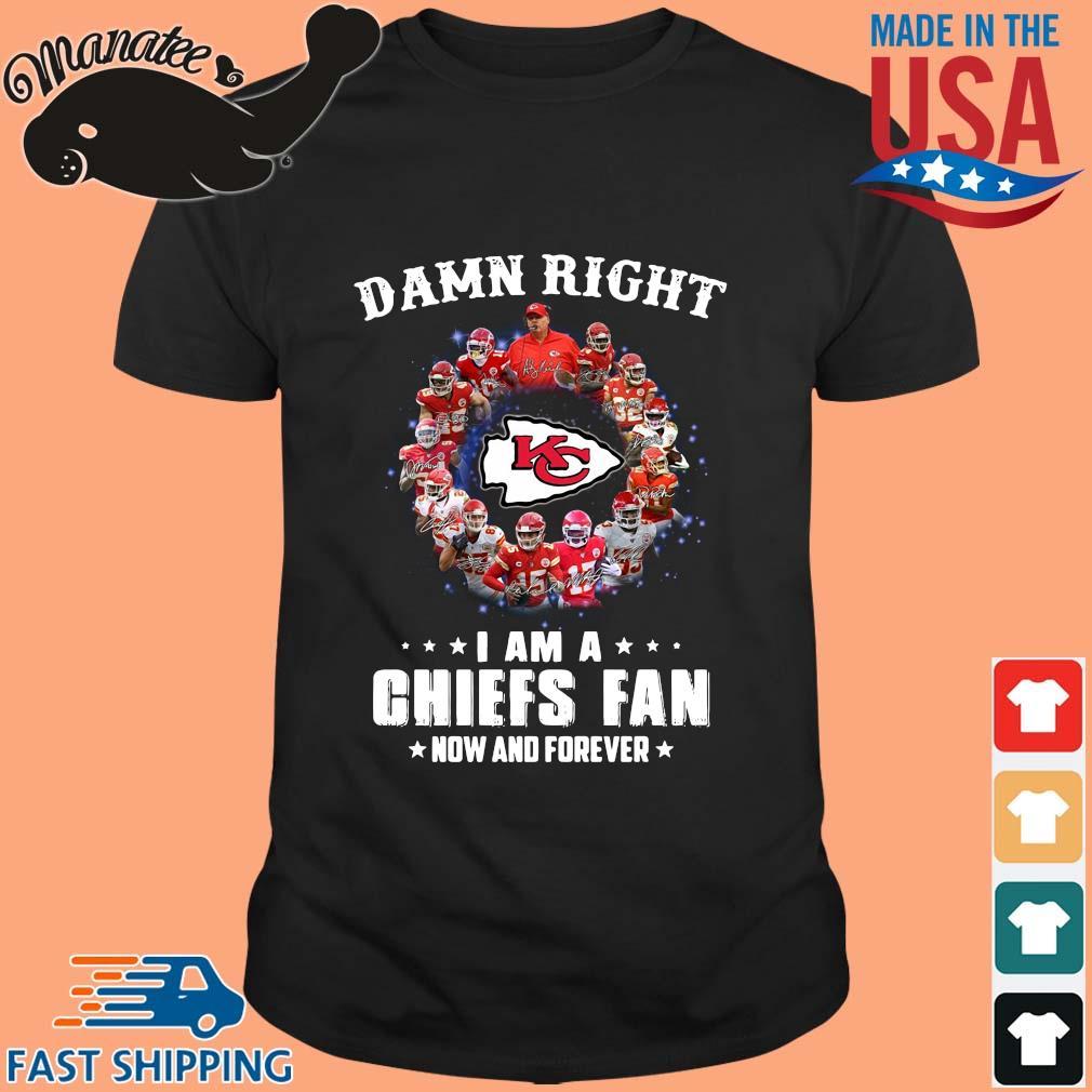 Damn right I am a Kansas City Chiefs fan now and forever signatures shirt