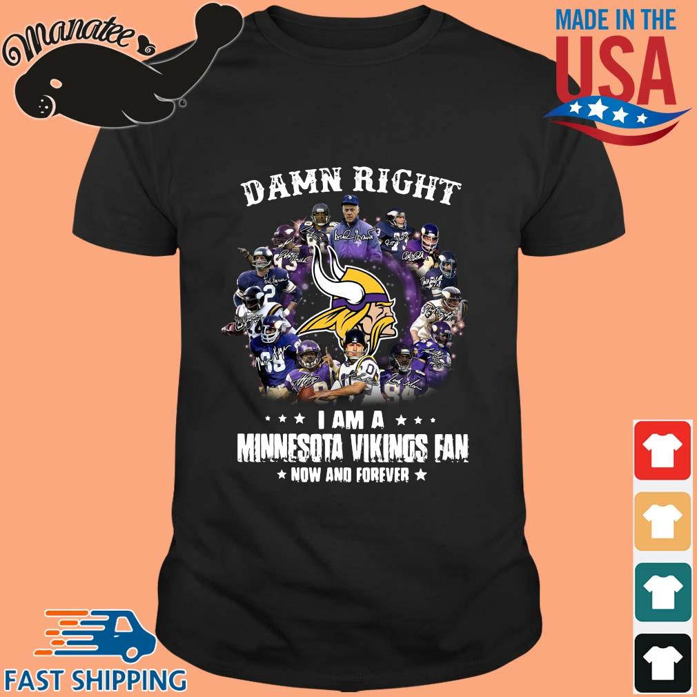 Damn right I am a Minnesota Vikings fan now and forever shirt