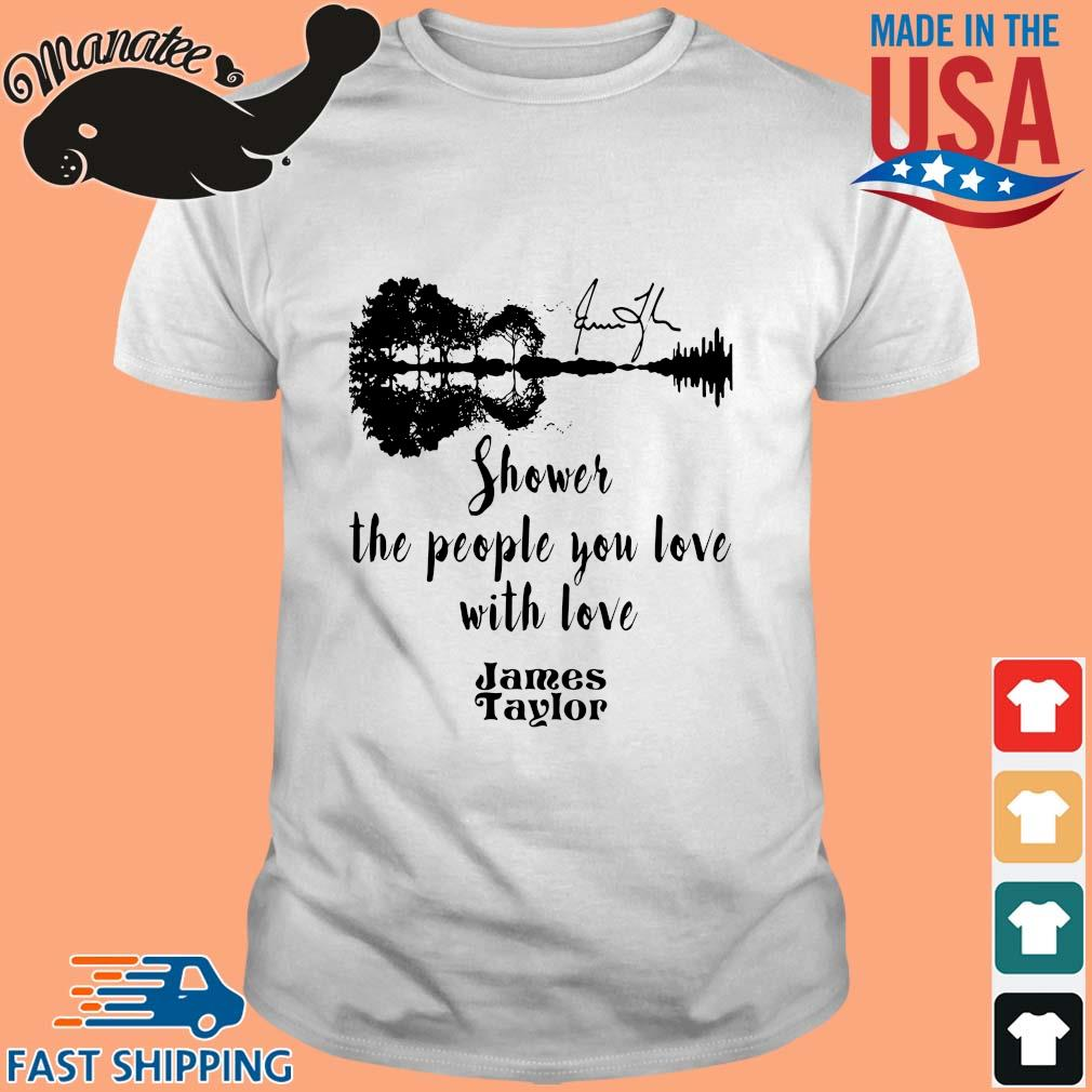 James Taylor shower the people you love with love shirt