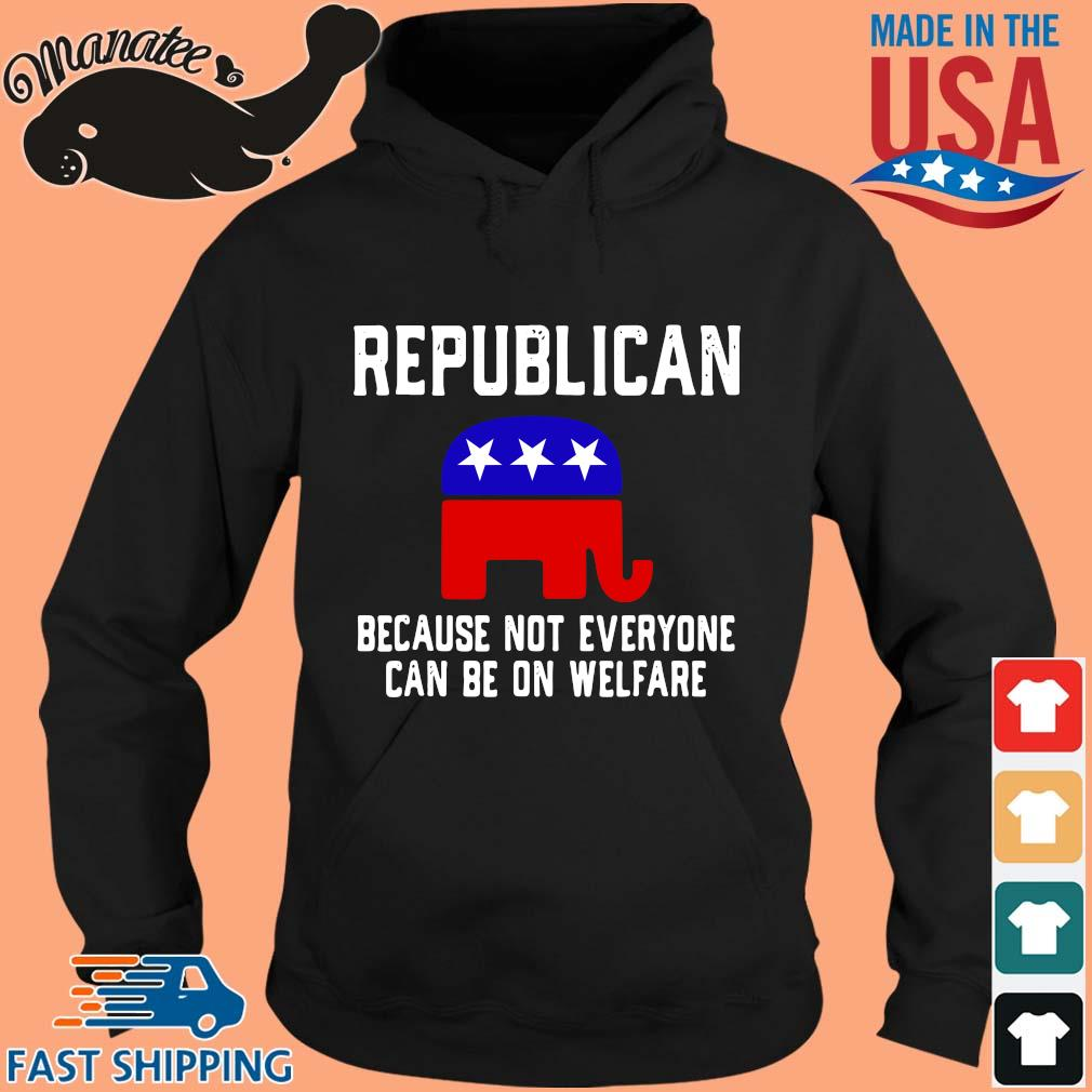 Republican because not everyone can be on welfare s hoodie den