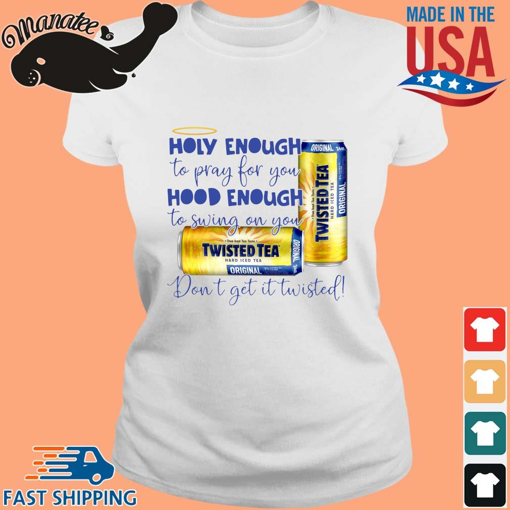 Twisted Tea holy enough to pray for you hood enough to swing on you don_t get it Twisted s Ladies trang