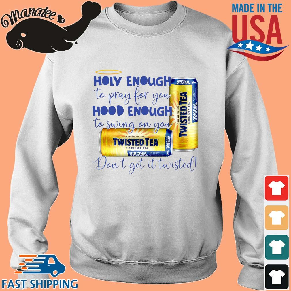 Twisted Tea holy enough to pray for you hood enough to swing on you don_t get it Twisted s Sweater trang