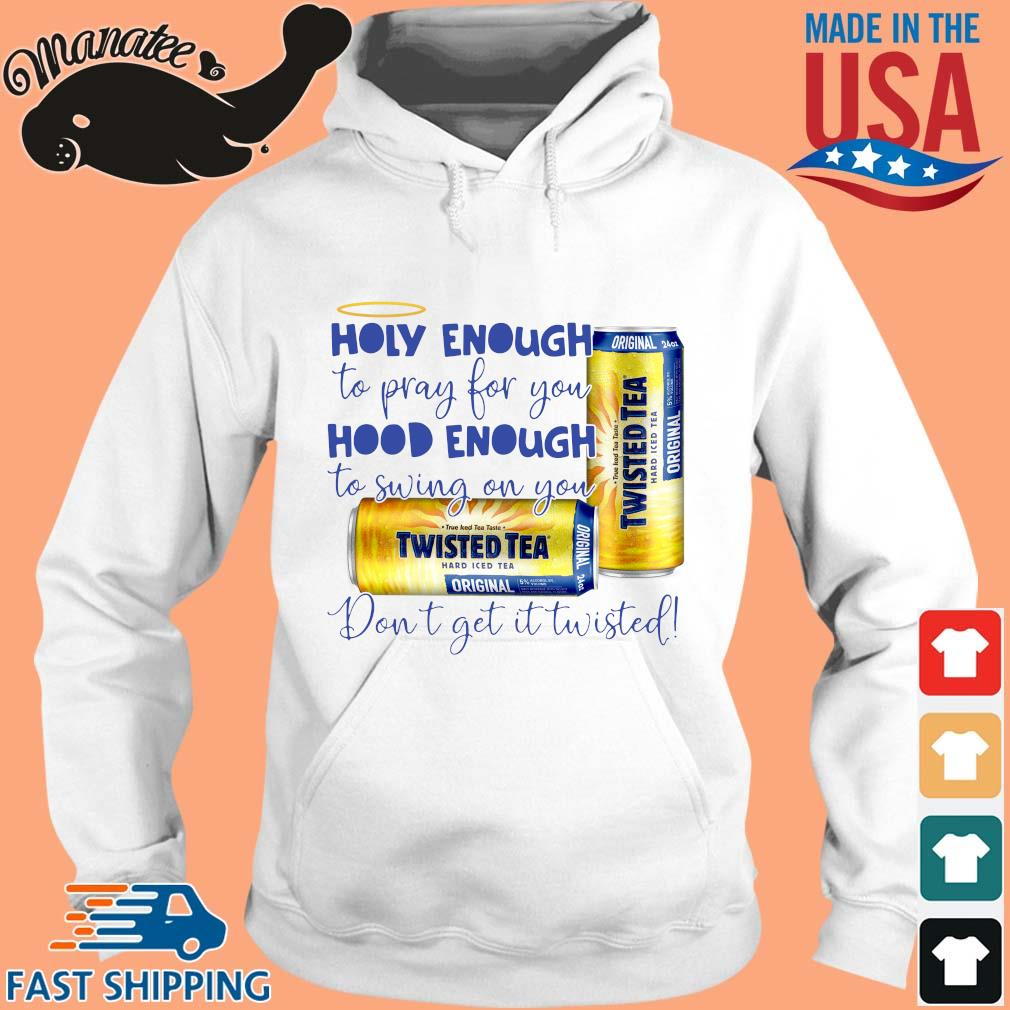 Twisted Tea holy enough to pray for you hood enough to swing on you don_t get it Twisted s hoodie trang