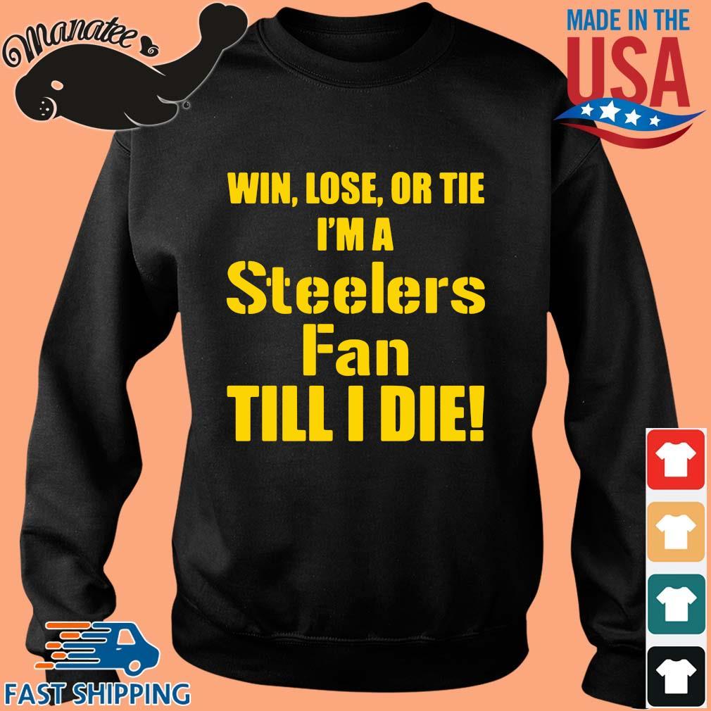Win lose or tie I'm a Pittsburgh Steelers fan till I die s Sweater den