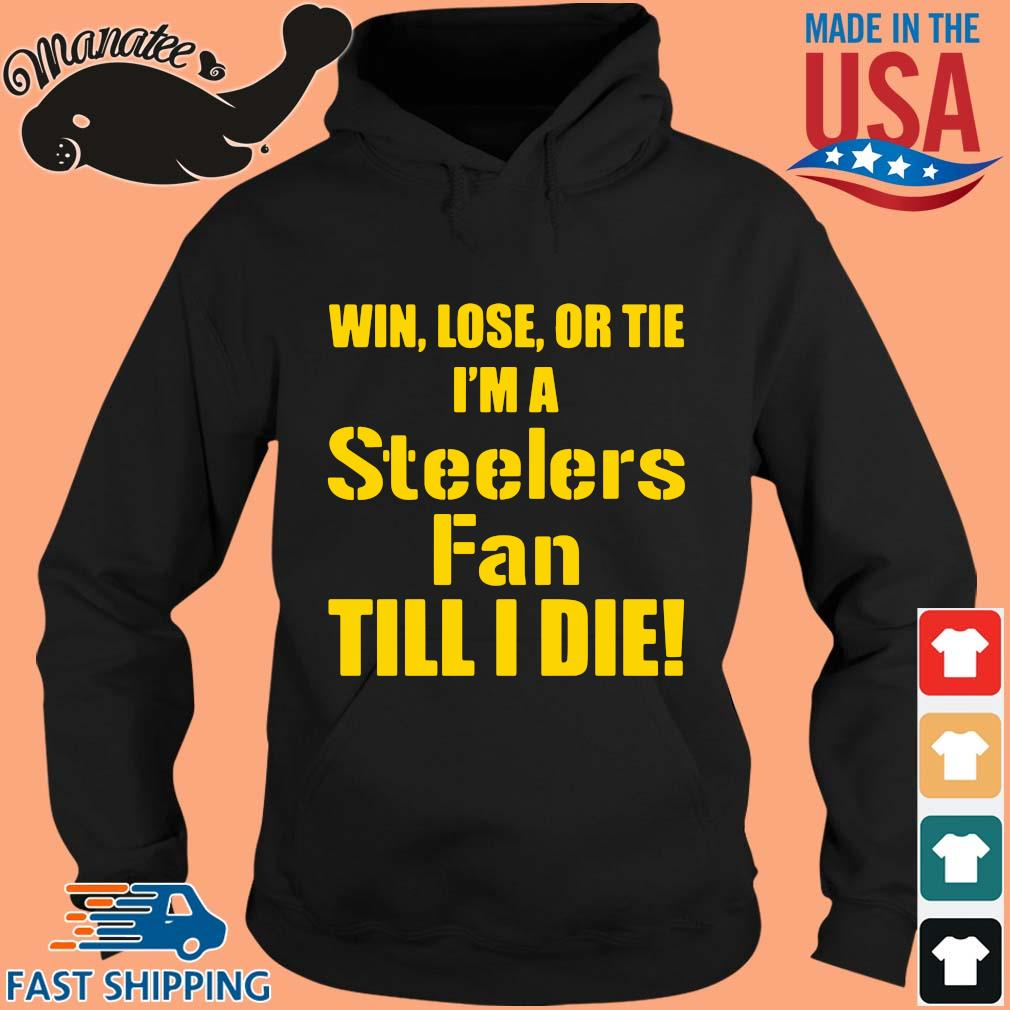 Win lose or tie I'm a Pittsburgh Steelers fan till I die s hoodie den
