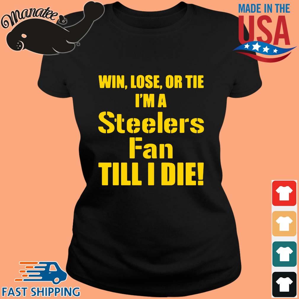 Win lose or tie I'm a Pittsburgh Steelers fan till I die s ladies den