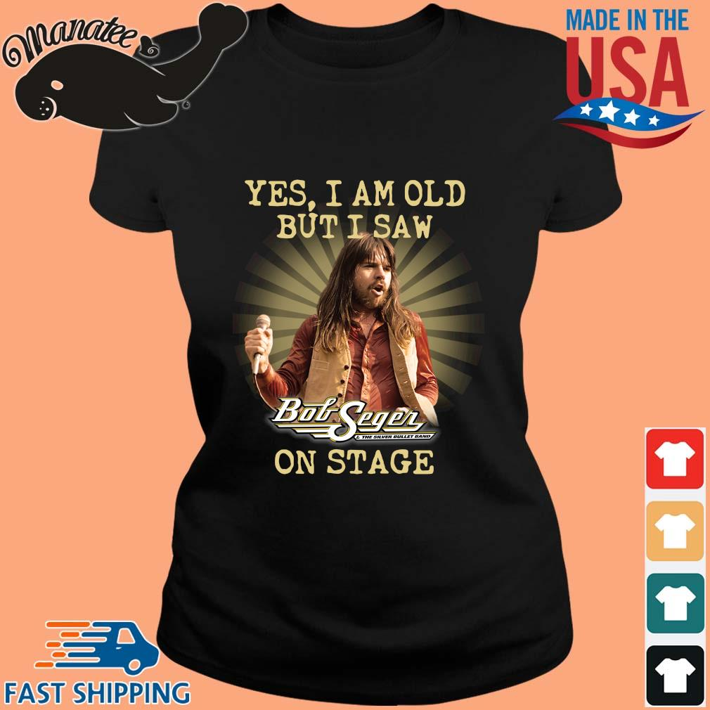 Yes I am old but I saw Bob Seger and the silver bullet band on stage s ladies den