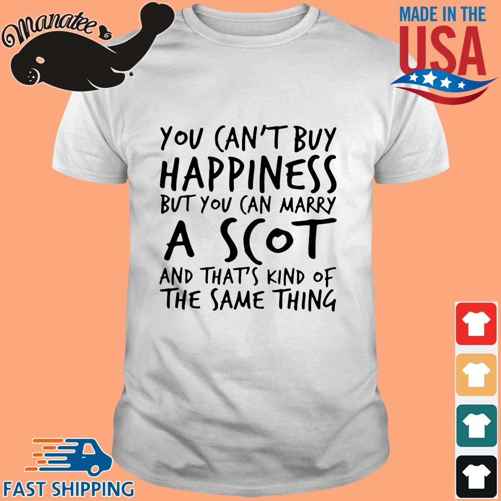 You ca_t buy happiness but you can marry a scot and that_s kind of the same thing shirt